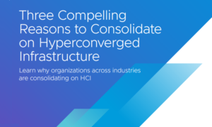 THREE COMPELLING REASONS TO CONSOLIDATE ON HYPERCONVERGED INFRASTRUCTURE