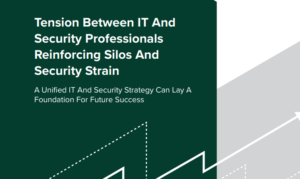 TENSION BETWEEN IT AND SECURITY PROFESSIONALS: A UNIFIED IT AND SECURITY STRATEGY CAN LAY A FOUNDATION FOR FUTURE SUCCESS