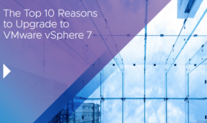 THE TOP 10 REASONS TO UPGRADE TO VMWARE VSPHERE 7