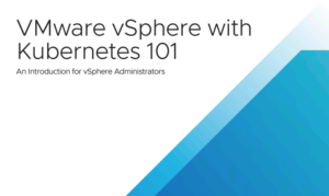 VMWARE VSPHERE WITH KUBERNETES 101 – AN INTRODUCTION FOR VSPHERE ADMINISTRATORS