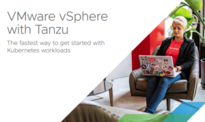 VMWARE VSPHERE WITH TANZU – THE FASTEST WAY TO GET STARTED WITH KUBERNETES WORKLOADS