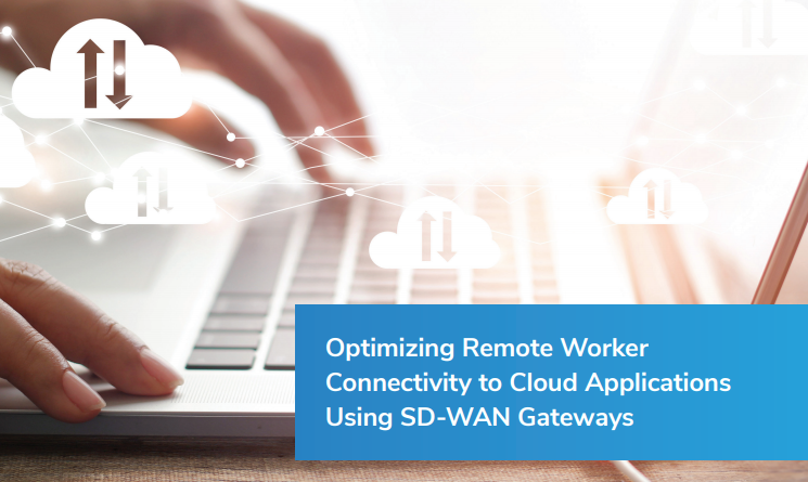 OPTIMIZING REMOTE WORKER CONNECTIVITY TO CLOUD APPLICATIONS USING SD-WAN GATEWAYS​