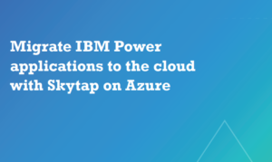 MIGRATE IBM POWER APPLICATIONS TO THE CLOUD WITH SKYTAP ON AZURE