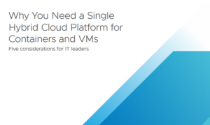 WHY YOU NEED A SINGLE HYBRID CLOUD PLATFORM FOR CONTAINERS AND VMS: 5 CONSIDERATIONS FOR IT LEADERS
