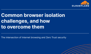 COMMON BROWSER ISOLATION CHALLENGES, AND HOW TO OVERCOME THEM