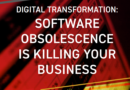 DIGITAL TRANSFORMATION: SOFTWARE OBSOLESCENCE IS KILLING YOUR BUSINESS